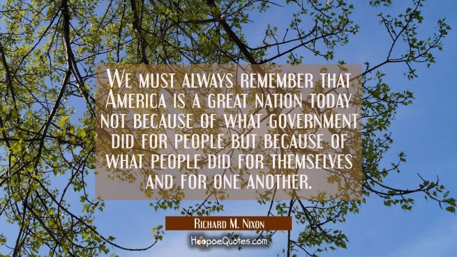 We must always remember that America is a great nation today not because of what government did for