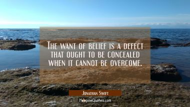 The want of belief is a defect that ought to be concealed when it cannot be overcome.
