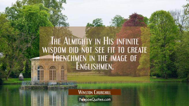 The Almighty in His infinite wisdom did not see fit to create Frenchmen in the image of Englishmen.