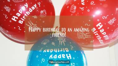 Happy birthday to an amazing friend! Birthday Quotes