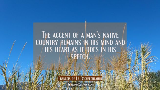 The accent of a man's native country remains in his mind and his heart as it does in his speech.