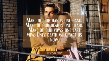 Make of our hands one hand. Make of our hearts one heart. Make of our vows one last vow. Only death will part us now. Movie Quotes Quotes