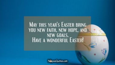 May this year's Easter bring you new faith, new hope, and new goals. Have a wonderful Easter! Easter Quotes