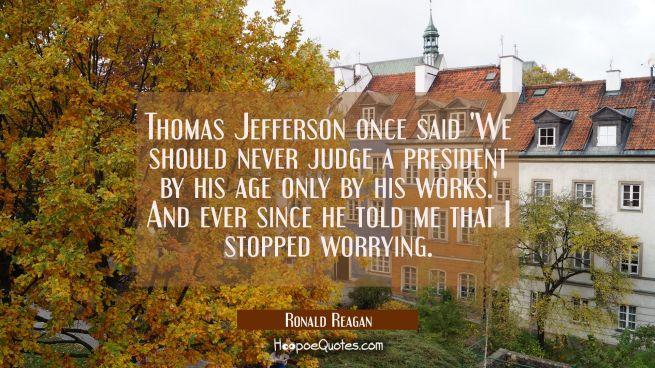 Thomas Jefferson once said 'We should never judge a president by his age only by his works.' And ev