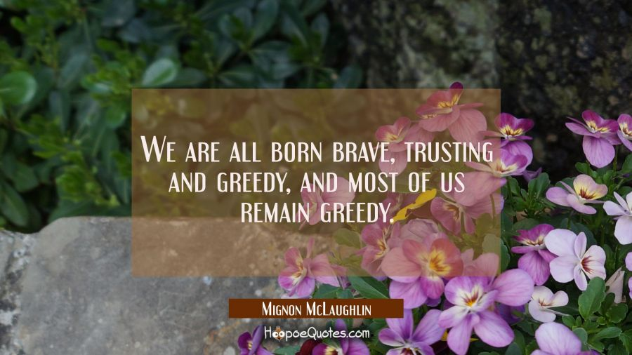 We are all born brave trusting and greedy and most of us remain greedy. Mignon McLaughlin Quotes