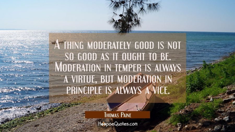 A thing moderately good is not so good as it ought to be. Moderation in temper is always a virtue, Thomas Paine Quotes