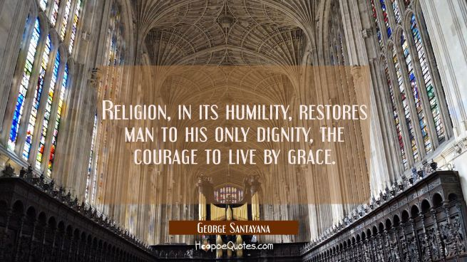 Religion in its humility restores man to his only dignity the courage to live by grace.