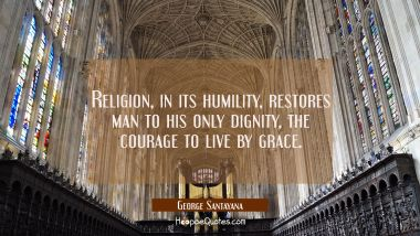 Religion in its humility restores man to his only dignity the courage to live by grace. George Santayana Quotes