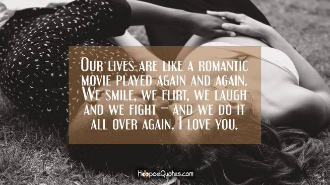 Our lives are like a romantic movie played again and again. We smile, we flirt, we laugh and we fight – and we do it all over again. I love you.