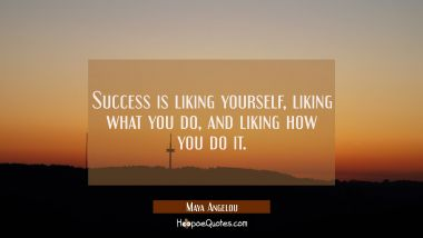 Success is liking yourself liking what you do and liking how you do it. Maya Angelou Quotes