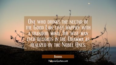 One who drinks the nectar of the Good Law lives happily with a tranquil mind. The wise man ever del