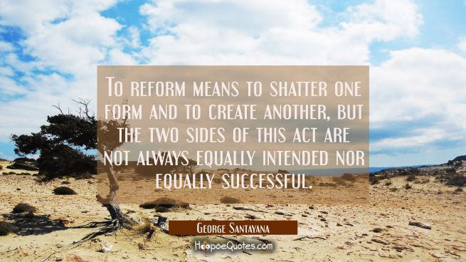 To reform means to shatter one form and to create another, but the two sides of this act are not al