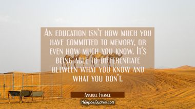 An education isn't how much you have committed to memory or even how much you know. It's being able