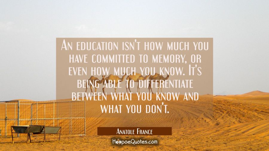 An education isn't how much you have committed to memory or even how much you know. It's being able Anatole France Quotes