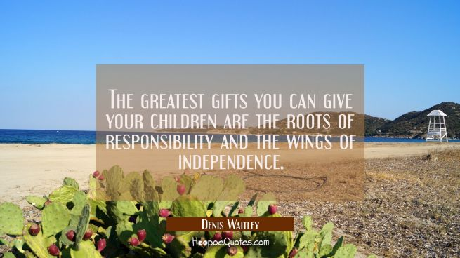 The greatest gifts you can give your children are the roots of responsibility and the wings of inde