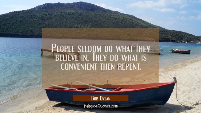 People seldom do what they believe in. They do what is convenient then repent.