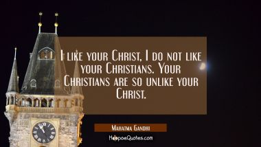 I like your Christ I do not like your Christians. Your Christians are so unlike your Christ. Mahatma Gandhi Quotes