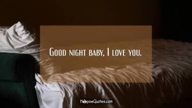 Good night baby, I love you. Good Night Quotes