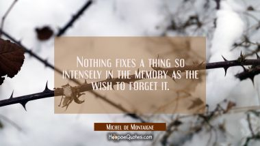 Nothing fixes a thing so intensely in the memory as the wish to forget it. Michel de Montaigne Quotes