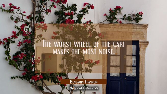 The worst wheel of the cart makes the most noise.