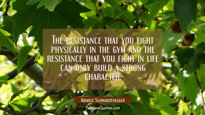 The resistance that you fight physically in the gym and the resistance that you fight in life can o