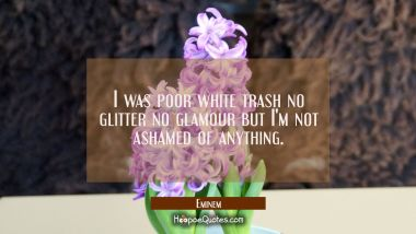 I was poor white trash no glitter no glamour but I'm not ashamed of anything.