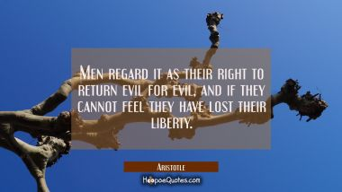 Men regard it as their right to return evil for evil and if they cannot feel they have lost their l Aristotle Quotes