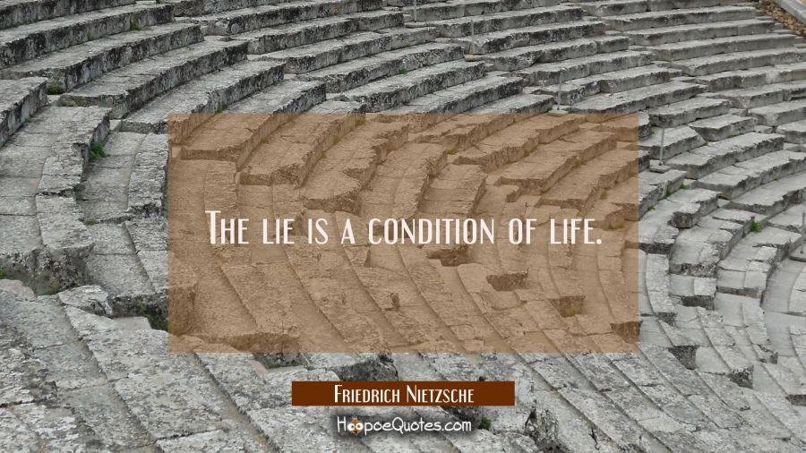 The lie is a condition of life. Friedrich Nietzsche Quotes