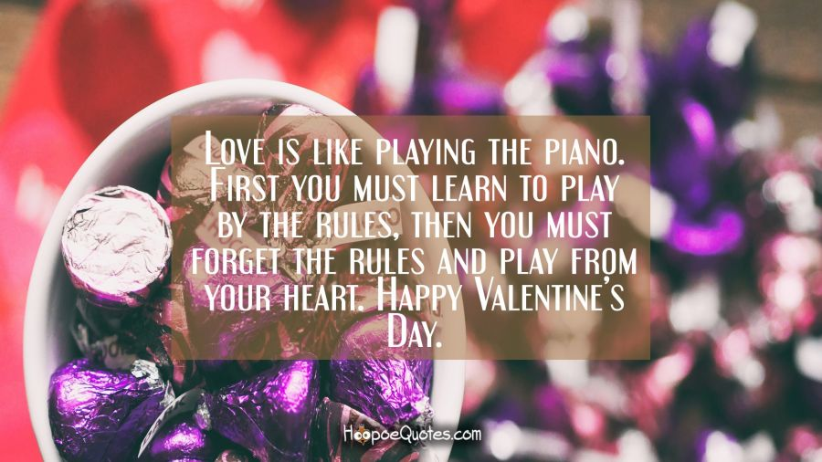 Love is like playing the piano. First you must learn to play by the rules, then you must forget the rules and play from your heart. Happy Valentine's Day. Valentine's Day Quotes