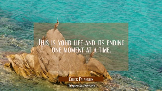 This is your life and its ending one moment at a time.