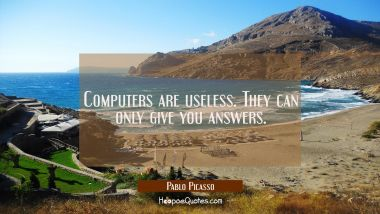 Computers are useless. They can only give you answers. Pablo Picasso Quotes