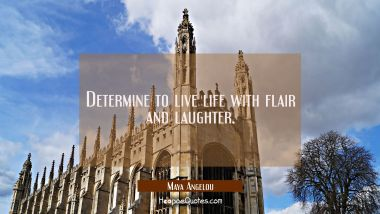 Determine to live life with flair and laughter. Maya Angelou Quotes