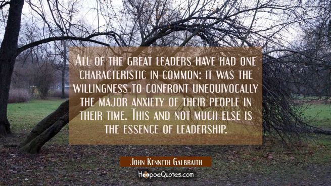 All of the great leaders have had one characteristic in common: it was the willingness to confront