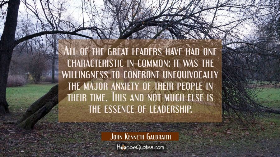 All of the great leaders have had one characteristic in common: it was the willingness to confront John Kenneth Galbraith Quotes