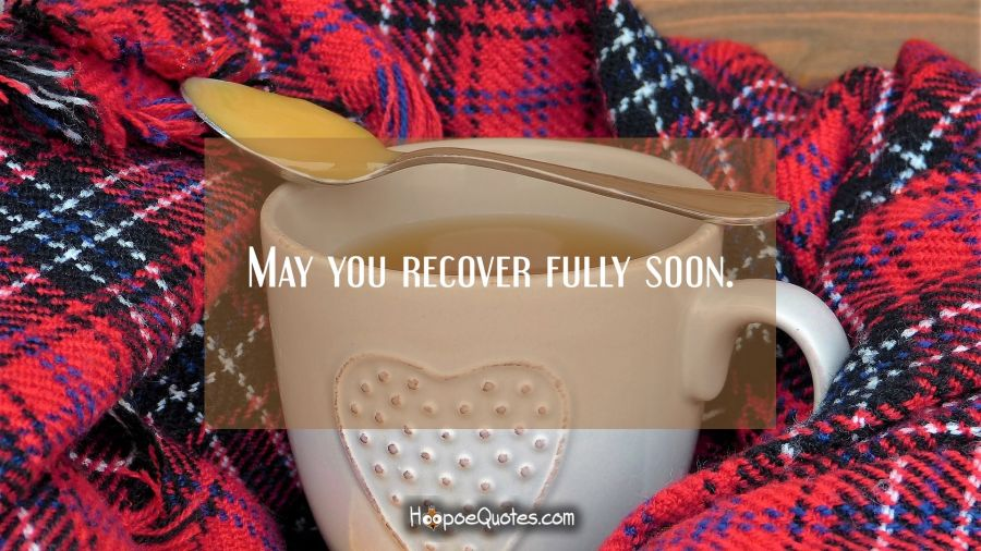 May you recover fully soon. Get Well Soon Quotes