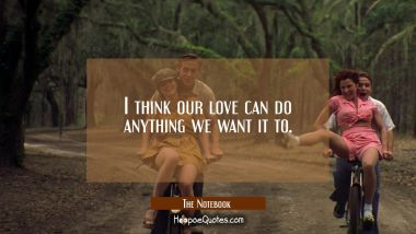 I think our love can do anything we want it to. Quotes