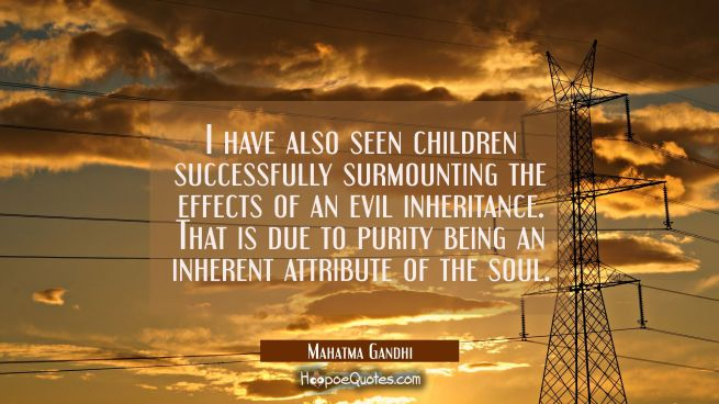 I have also seen children successfully surmounting the effects of an evil inheritance. That is due