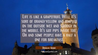 Life is like a grapefruit. Well it's sort of orangy-yellow and dimpled on the outside wet and squid