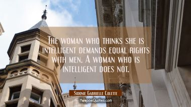 The woman who thinks she is intelligent demands equal rights with men. A woman who is intelligent d