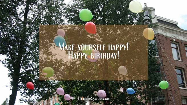 Make yourself happy! Happy birthday!
