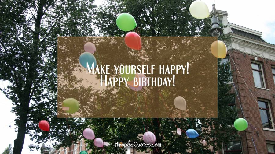 Make yourself happy! Happy birthday! Birthday Quotes