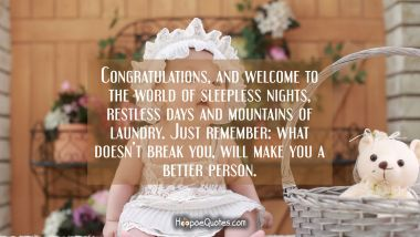 Congratulations, and welcome to the world of sleepless nights, restless days and mountains of laundry. Just remember: what doesn't break you will make you a better person.