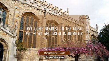 We come nearest to the great when we are great in humility. Rabindranath Tagore Quotes