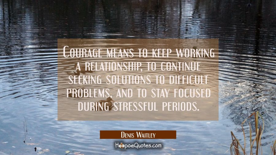 Courage means to keep working a relationship to continue seeking solutions to difficult problems an Denis Waitley Quotes