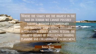 Where the stakes are the highest in the war on terror we cannot possibly succeed without extraordin