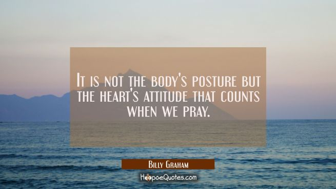 It is not the body's posture but the heart's attitude that counts when we pray.