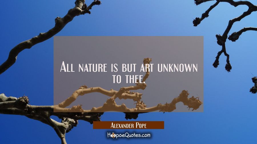 All nature is but art unknown to thee. Alexander Pope Quotes