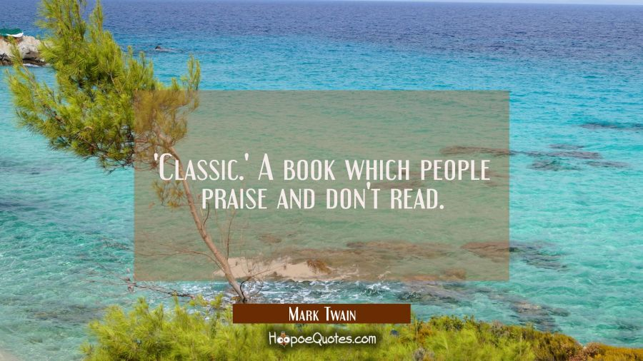 'Classic.' A book which people praise and don't read. Mark Twain Quotes