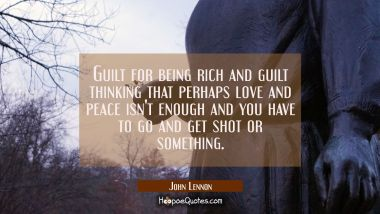 Guilt for being rich and guilt thinking that perhaps love and peace isn't enough and you have to go
