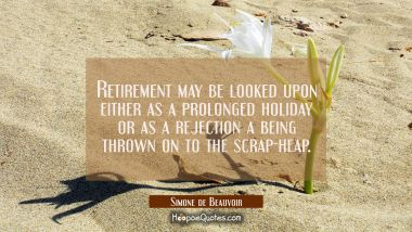 Retirement may be looked upon either as a prolonged holiday or as a rejection a being thrown on to Simone de Beauvoir Quotes